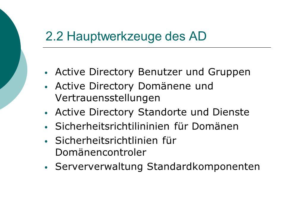 2.2 Hauptwerkzeuge des AD Active Directory Benutzer und Gruppen Active Directory Domänene und Vertrauensstellungen Active Directory Standorte und Dien