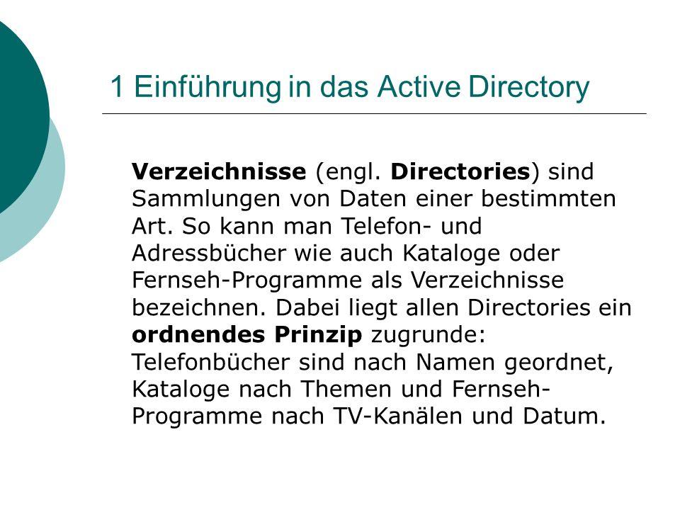 1 Einführung in das Active Directory Verzeichnisse (engl. Directories) sind Sammlungen von Daten einer bestimmten Art. So kann man Telefon- und Adress