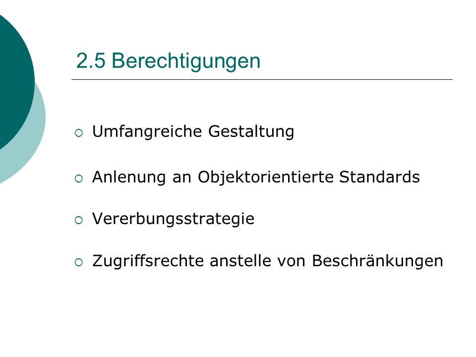 2.5 Berechtigungen Umfangreiche Gestaltung Anlenung an Objektorientierte Standards Vererbungsstrategie Zugriffsrechte anstelle von Beschränkungen