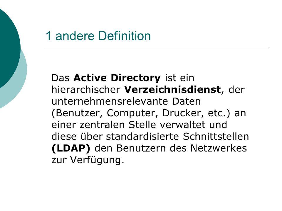 1 andere Definition Das Active Directory ist ein hierarchischer Verzeichnisdienst, der unternehmensrelevante Daten (Benutzer, Computer, Drucker, etc.)