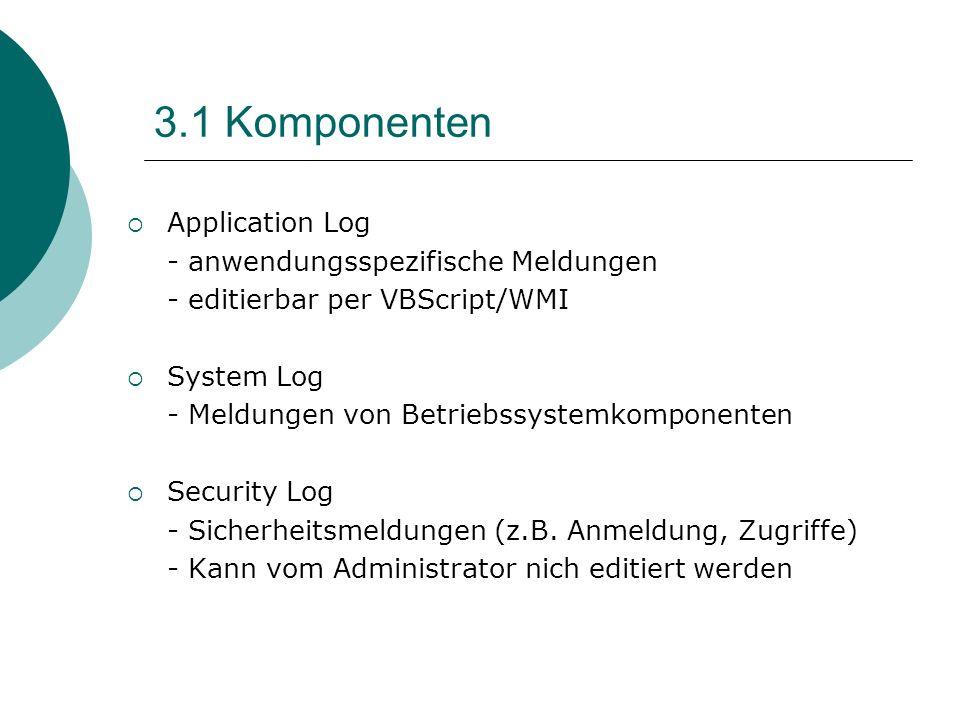 3.1 Komponenten Application Log - anwendungsspezifische Meldungen - editierbar per VBScript/WMI System Log - Meldungen von Betriebssystemkomponenten S