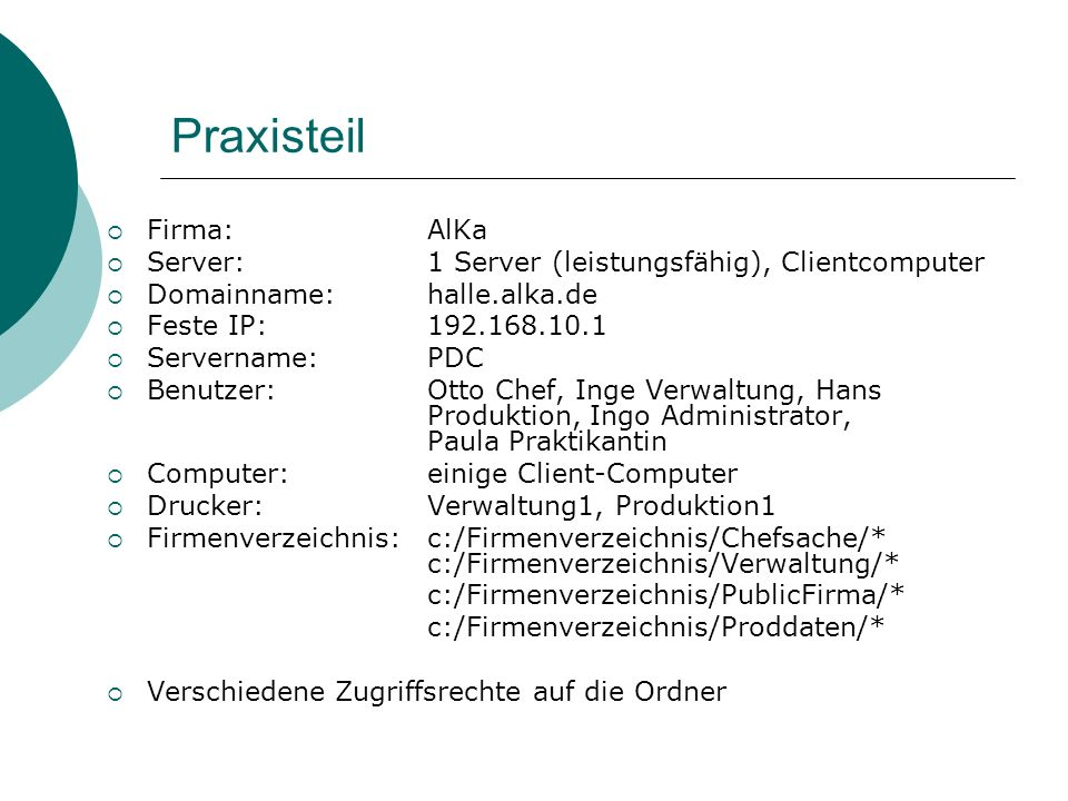 Praxisteil Firma:AlKa Server:1 Server (leistungsfähig), Clientcomputer Domainname: halle.alka.de Feste IP:192.168.10.1 Servername: PDC Benutzer:Otto C