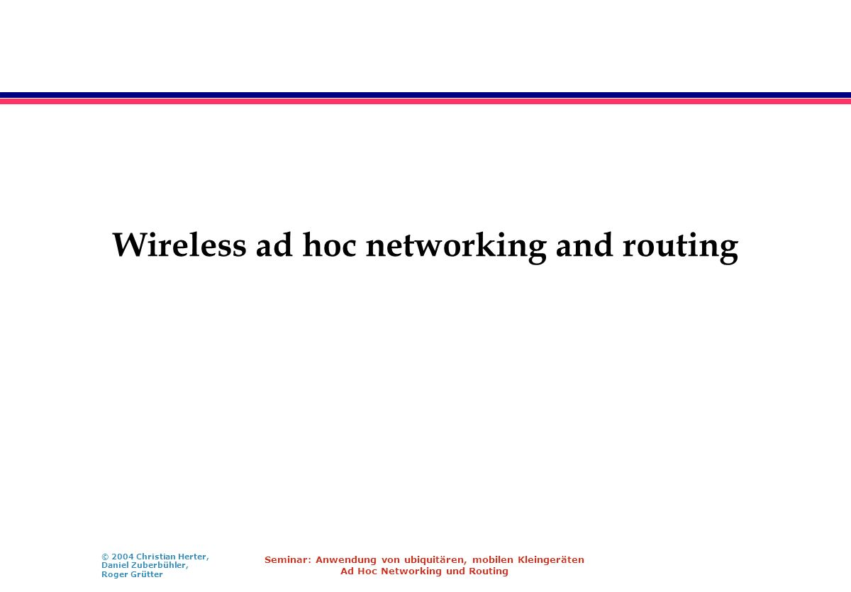 © 2004 Christian Herter, Daniel Zuberbühler, Roger Grütter Seminar: Anwendung von ubiquitären, mobilen Kleingeräten Ad Hoc Networking und Routing Wire