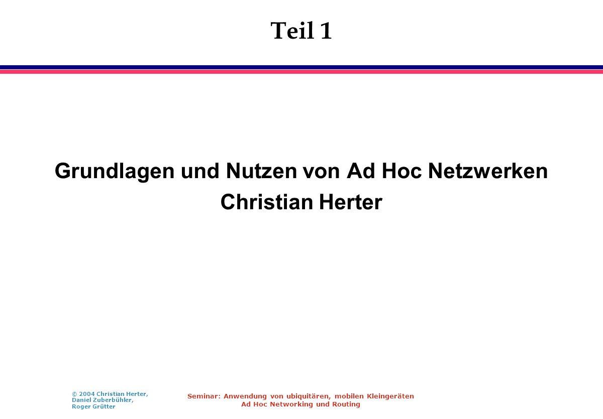 © 2004 Christian Herter, Daniel Zuberbühler, Roger Grütter Seminar: Anwendung von ubiquitären, mobilen Kleingeräten Ad Hoc Networking und Routing Teil