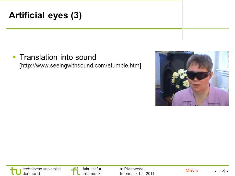 - 14 - technische universität dortmund fakultät für informatik P.Marwedel, Informatik 12, 2011 TU Dortmund Artificial eyes (3) Translation into sound [http://www.seeingwithsound.com/etumble.htm] Movie