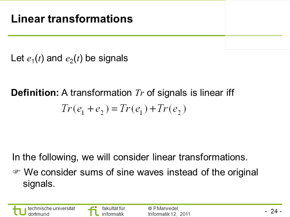 - 24 - technische universität dortmund fakultät für informatik P.Marwedel, Informatik 12, 2011 TU Dortmund Linear transformations Let e 1 ( t ) and e 2 ( t ) be signals Definition: A transformation Tr of signals is linear iff In the following, we will consider linear transformations.