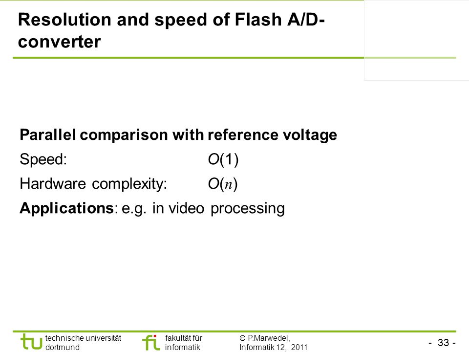 - 33 - technische universität dortmund fakultät für informatik P.Marwedel, Informatik 12, 2011 TU Dortmund Resolution and speed of Flash A/D- converte