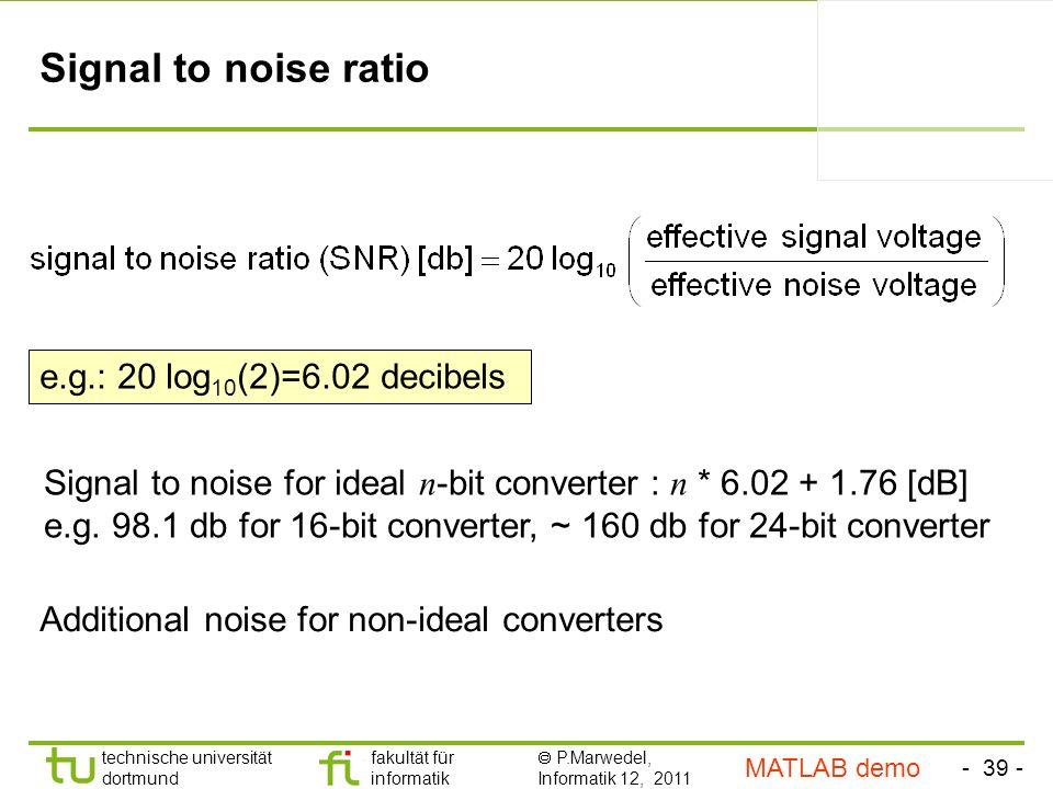 - 39 - technische universität dortmund fakultät für informatik P.Marwedel, Informatik 12, 2011 TU Dortmund Signal to noise ratio Signal to noise for ideal n -bit converter : n * 6.02 + 1.76 [dB] e.g.