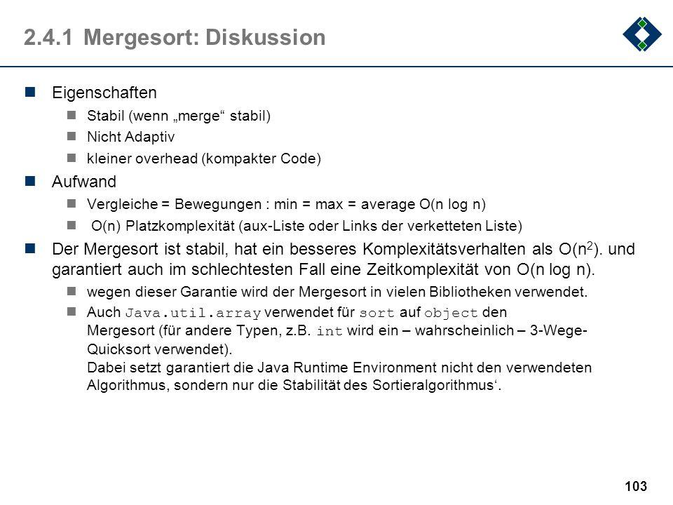 2.4.1Mergesort: Diskussion Eigenschaften Stabil (wenn merge stabil) Nicht Adaptiv kleiner overhead (kompakter Code) Aufwand Vergleiche = Bewegungen :