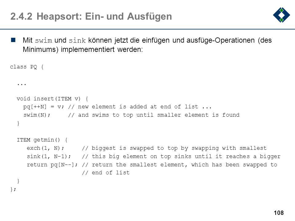 2.4.2Heapsort: Ein- und Ausfügen Mit swim und sink können jetzt die einfügen und ausfüge-Operationen (des Minimums) implemementiert werden: class PQ {