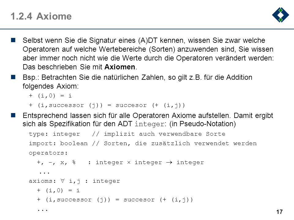 1.2.4Axiome Selbst wenn Sie die Signatur eines (A)DT kennen, wissen Sie zwar welche Operatoren auf welche Wertebereiche (Sorten) anzuwenden sind, Sie