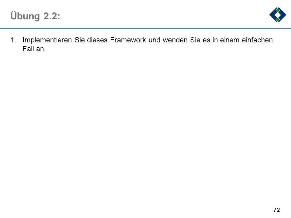 Übung 2.2: 1.Implementieren Sie dieses Framework und wenden Sie es in einem einfachen Fall an. 72