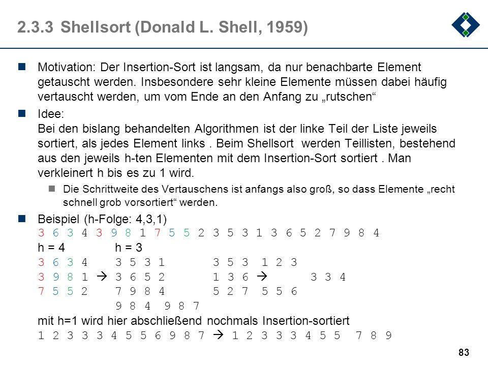 2.3.3Shellsort (Donald L. Shell, 1959) Motivation: Der Insertion-Sort ist langsam, da nur benachbarte Element getauscht werden. Insbesondere sehr klei