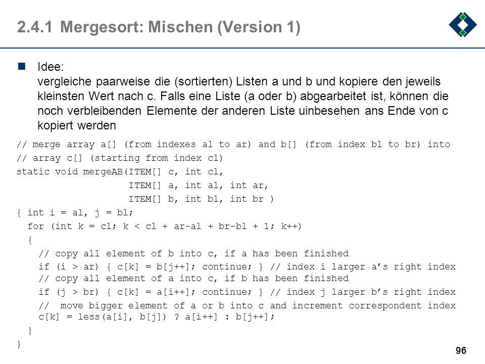 2.4.1Mergesort: Mischen (Version 1) Idee: vergleiche paarweise die (sortierten) Listen a und b und kopiere den jeweils kleinsten Wert nach c. Falls ei