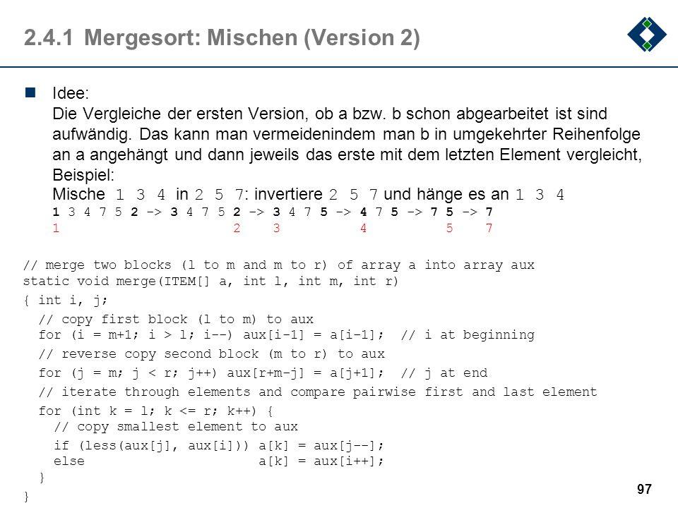 2.4.1Mergesort: Mischen (Version 2) Idee: Die Vergleiche der ersten Version, ob a bzw. b schon abgearbeitet ist sind aufwändig. Das kann man vermeiden