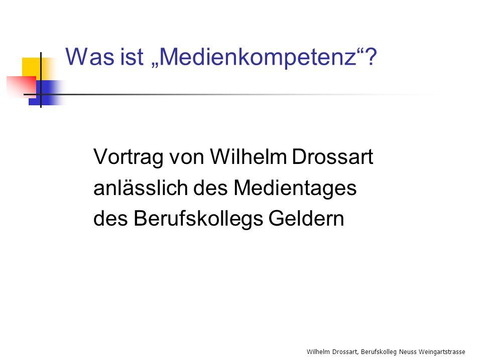 Wilhelm Drossart, Berufskolleg Neuss Weingartstrasse Was ist Medienkompetenz? Vortrag von Wilhelm Drossart anlässlich des Medientages des Berufskolleg