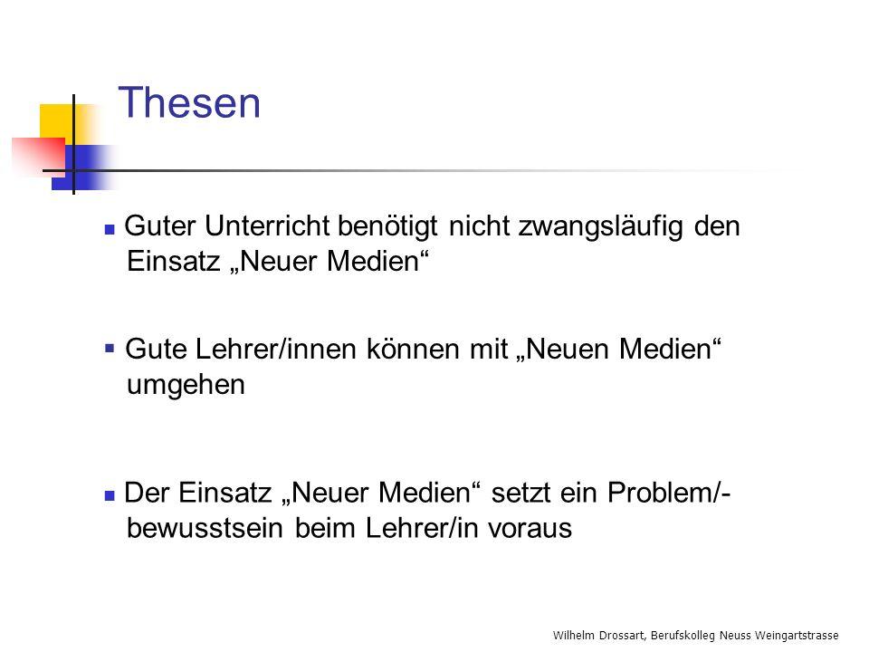 Wilhelm Drossart, Berufskolleg Neuss Weingartstrasse Thesen Gute Lehrer/innen können mit Neuen Medien umgehen Der Einsatz Neuer Medien setzt ein Probl