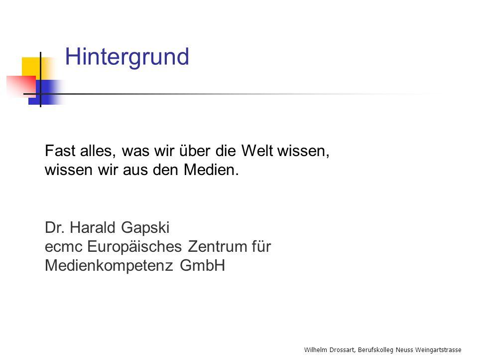 Wilhelm Drossart, Berufskolleg Neuss Weingartstrasse Hintergrund Fast alles, was wir über die Welt wissen, wissen wir aus den Medien. Dr. Harald Gapsk