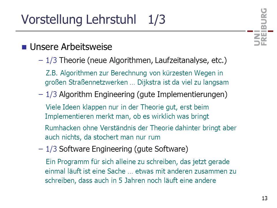 Vorstellung Lehrstuhl 1/3 Unsere Arbeitsweise –1/3 Theorie (neue Algorithmen, Laufzeitanalyse, etc.) Z.B. Algorithmen zur Berechnung von kürzesten Weg