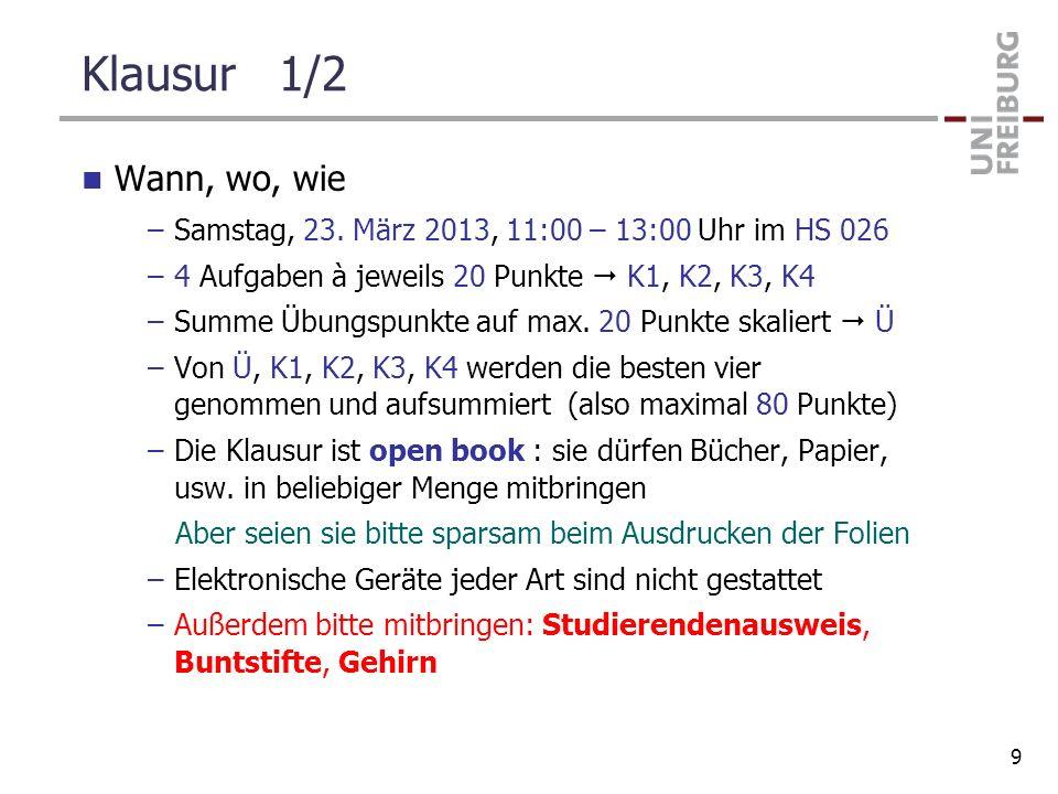 Klausur 1/2 Wann, wo, wie –Samstag, 23. März 2013, 11:00 – 13:00 Uhr im HS 026 –4 Aufgaben à jeweils 20 Punkte K1, K2, K3, K4 –Summe Übungspunkte auf