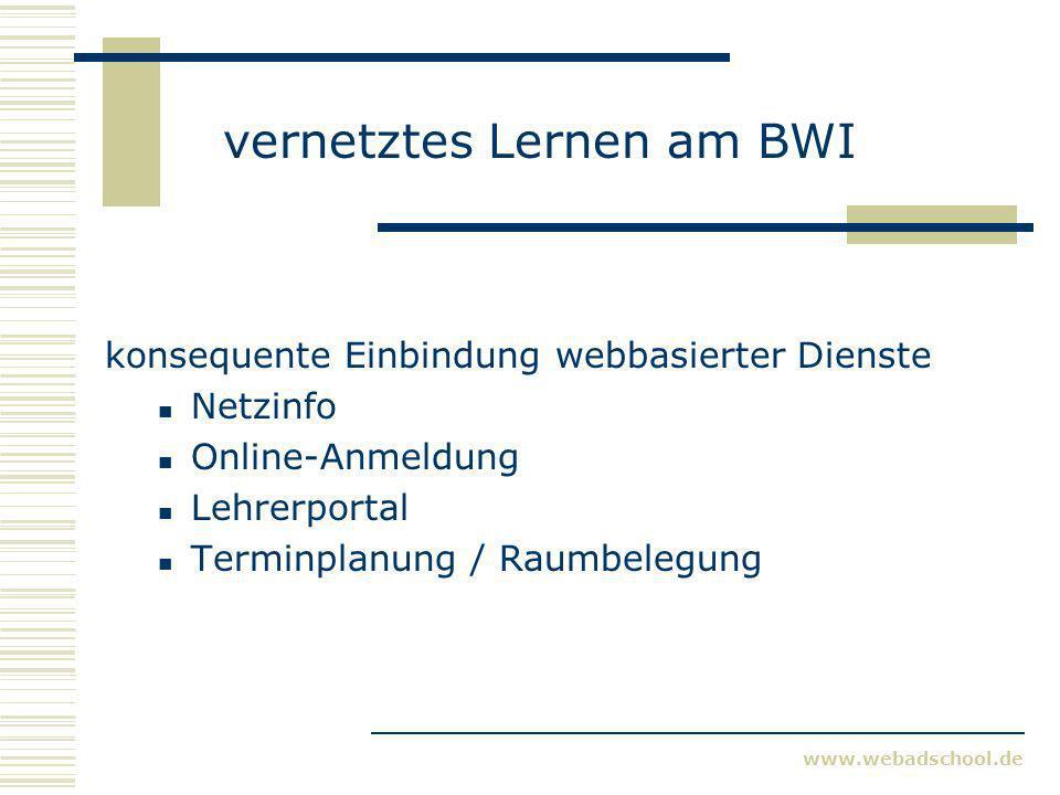 www.webadschool.de vernetztes Lernen am BWI konsequente Einbindung webbasierter Dienste Netzinfo Online-Anmeldung Lehrerportal Terminplanung / Raumbel