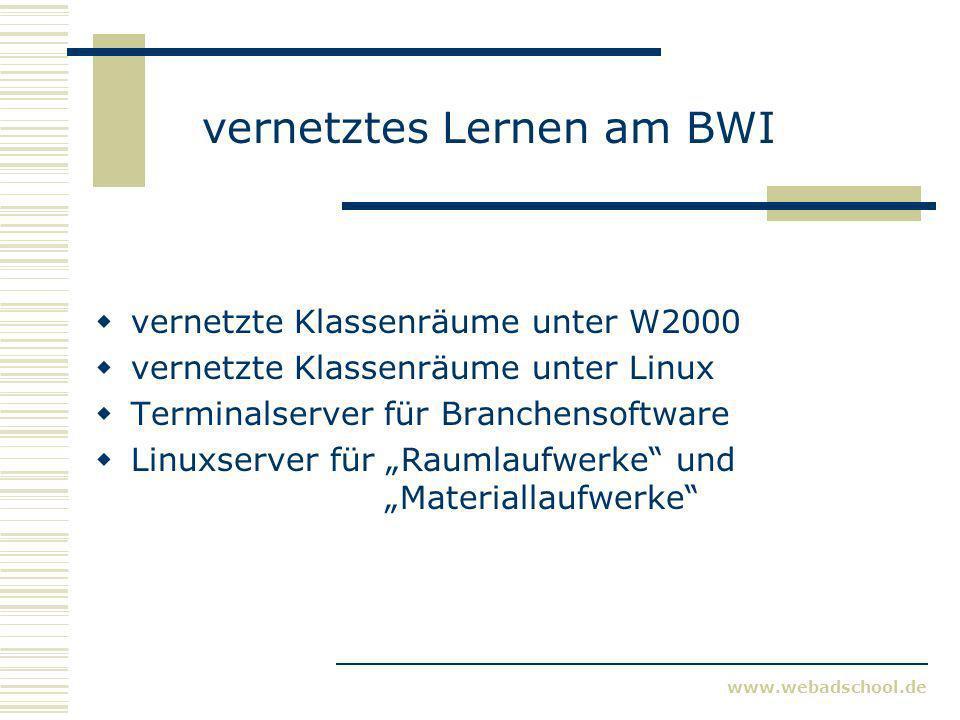 www.webadschool.de vernetztes Lernen am BWI vernetzte Klassenräume unter W2000 vernetzte Klassenräume unter Linux Terminalserver für Branchensoftware Linuxserver für Raumlaufwerke und Materiallaufwerke