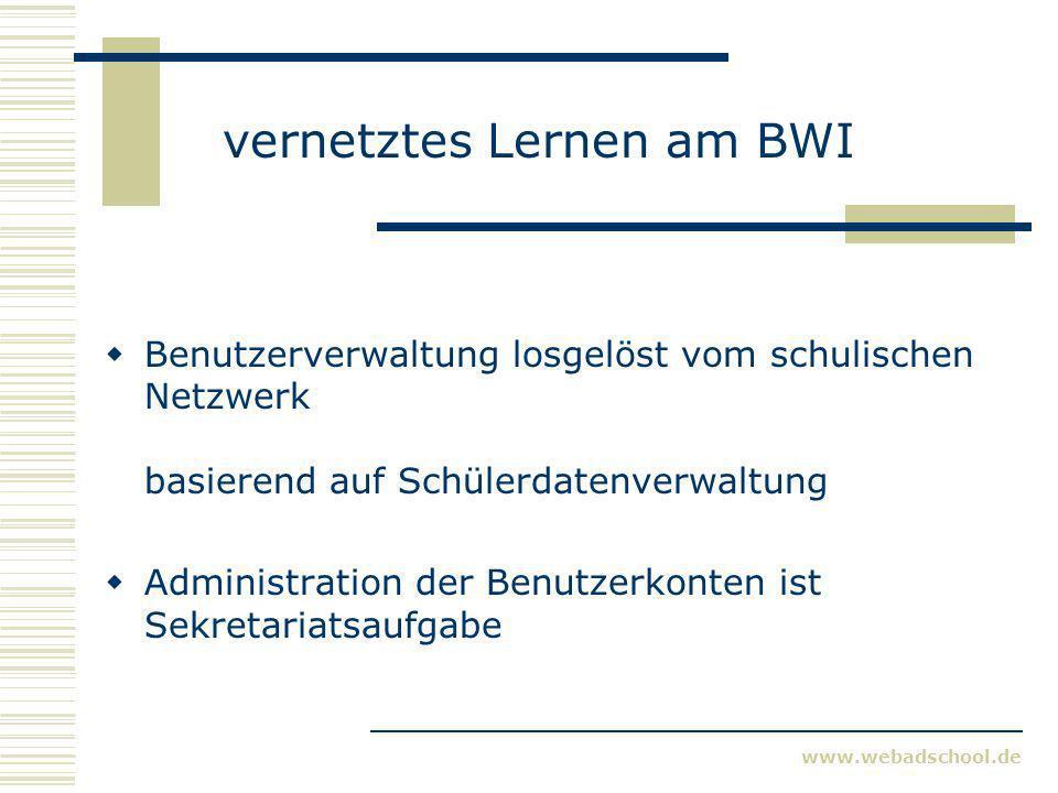 www.webadschool.de vernetztes Lernen am BWI Benutzerverwaltung losgelöst vom schulischen Netzwerk basierend auf Schülerdatenverwaltung Administration
