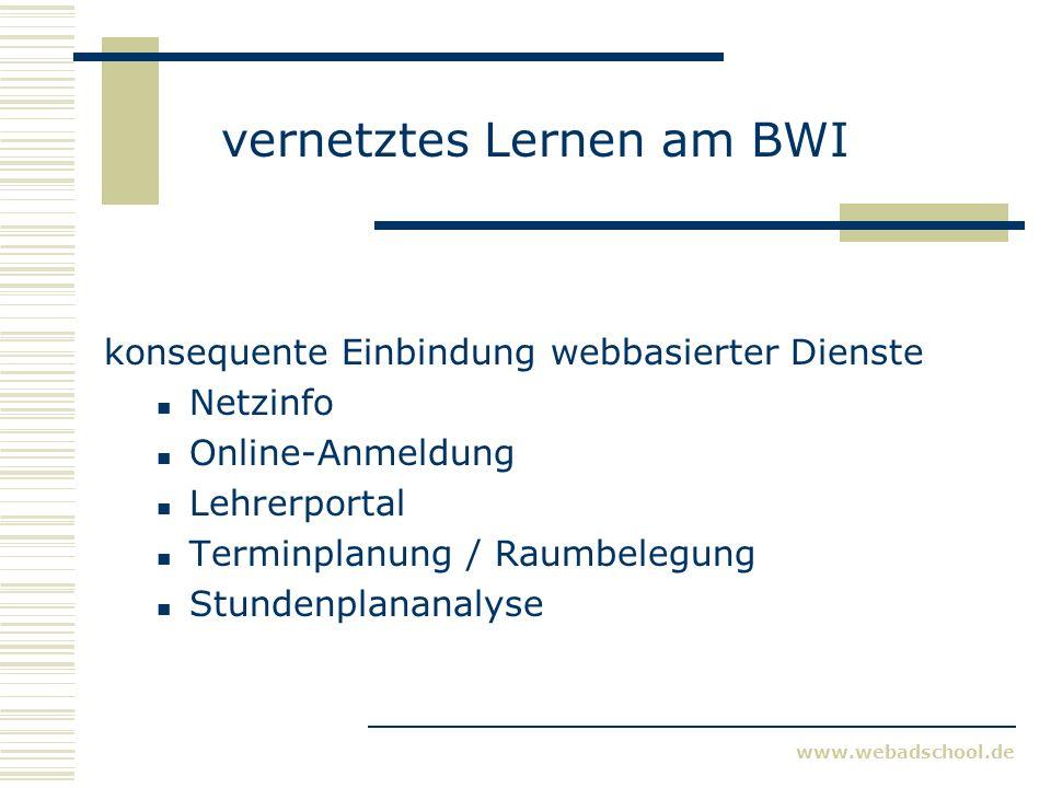www.webadschool.de vernetztes Lernen am BWI konsequente Einbindung webbasierter Dienste Netzinfo Online-Anmeldung Lehrerportal Terminplanung / Raumbelegung Stundenplananalyse