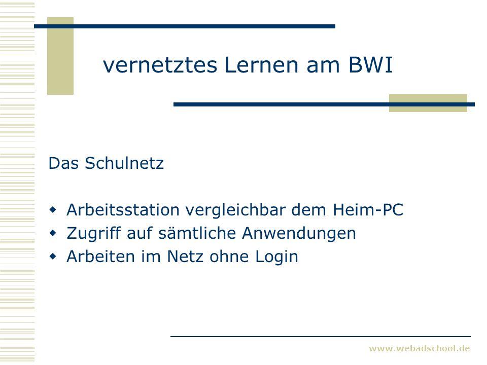 www.webadschool.de vernetztes Lernen am BWI Das Schulnetz Arbeitsstation vergleichbar dem Heim-PC Zugriff auf sämtliche Anwendungen Arbeiten im Netz ohne Login