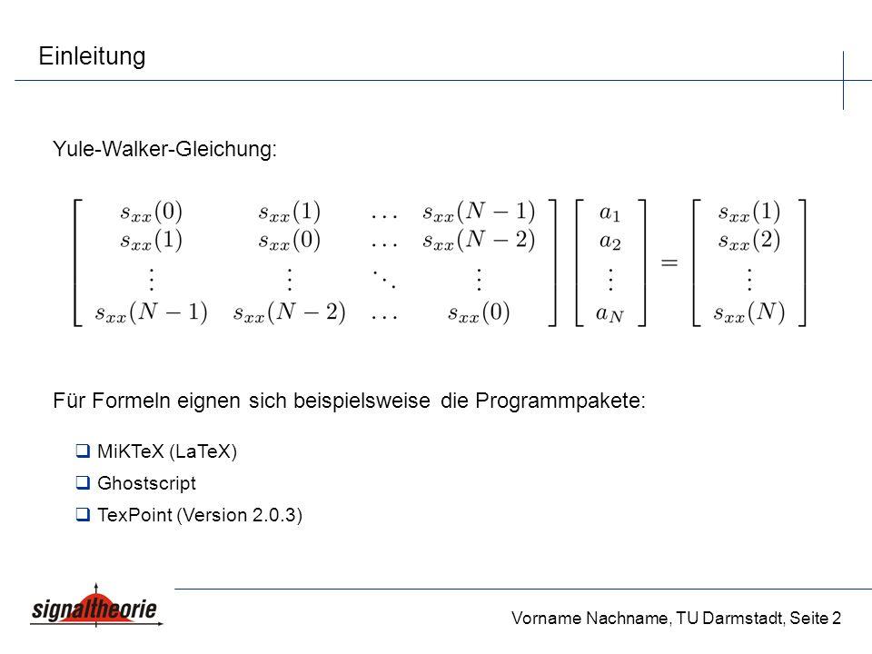Vorname Nachname, TU Darmstadt, Seite 2 Einleitung Yule-Walker-Gleichung: Für Formeln eignen sich beispielsweise die Programmpakete: MiKTeX (LaTeX) Gh