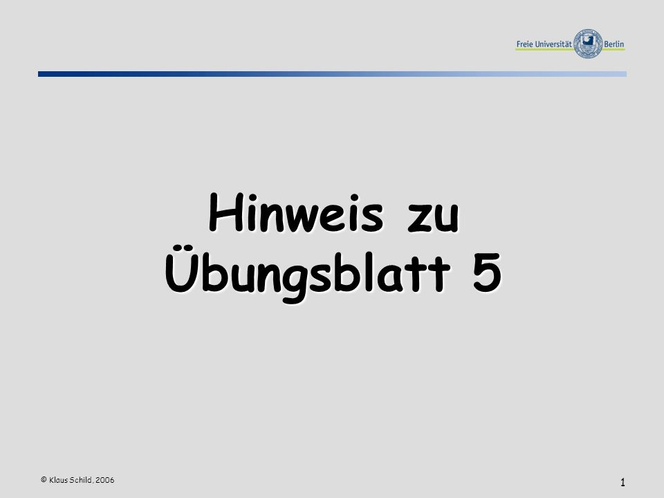 © Klaus Schild, 2006 1 Hinweis zu Übungsblatt 5