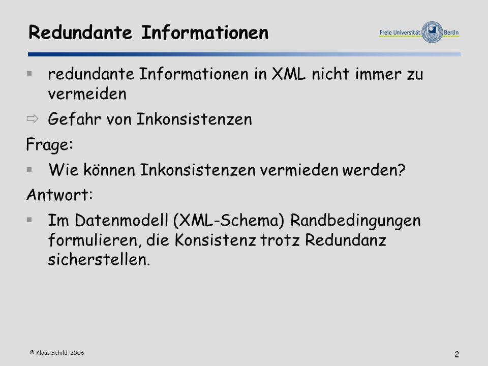 © Klaus Schild, 2006 2 Redundante Informationen redundante Informationen in XML nicht immer zu vermeiden Gefahr von Inkonsistenzen Frage: Wie können Inkonsistenzen vermieden werden.
