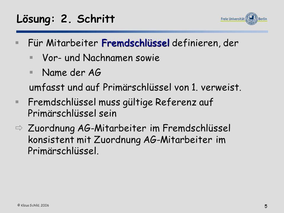 © Klaus Schild, 2006 5 Lösung: 2. Schritt Fremdschlüssel Für Mitarbeiter Fremdschlüssel definieren, der Vor- und Nachnamen sowie Name der AG umfasst u