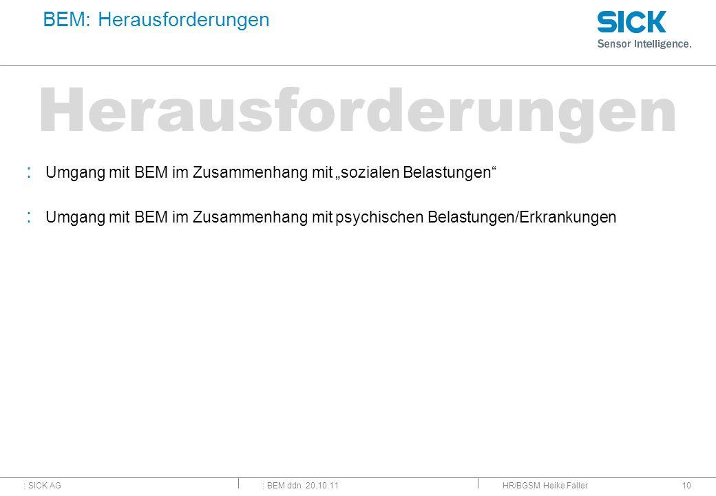 : SICK AG: BEM ddn 20.10.11 Herausforderungen HR/BGSM Heike Faller10 BEM: Herausforderungen : Umgang mit BEM im Zusammenhang mit sozialen Belastungen