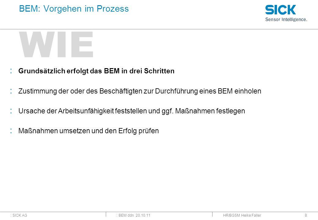 : SICK AG: BEM ddn 20.10.11 WIE HR/BGSM Heike Faller8 BEM: Vorgehen im Prozess : Grundsätzlich erfolgt das BEM in drei Schritten : Zustimmung der oder