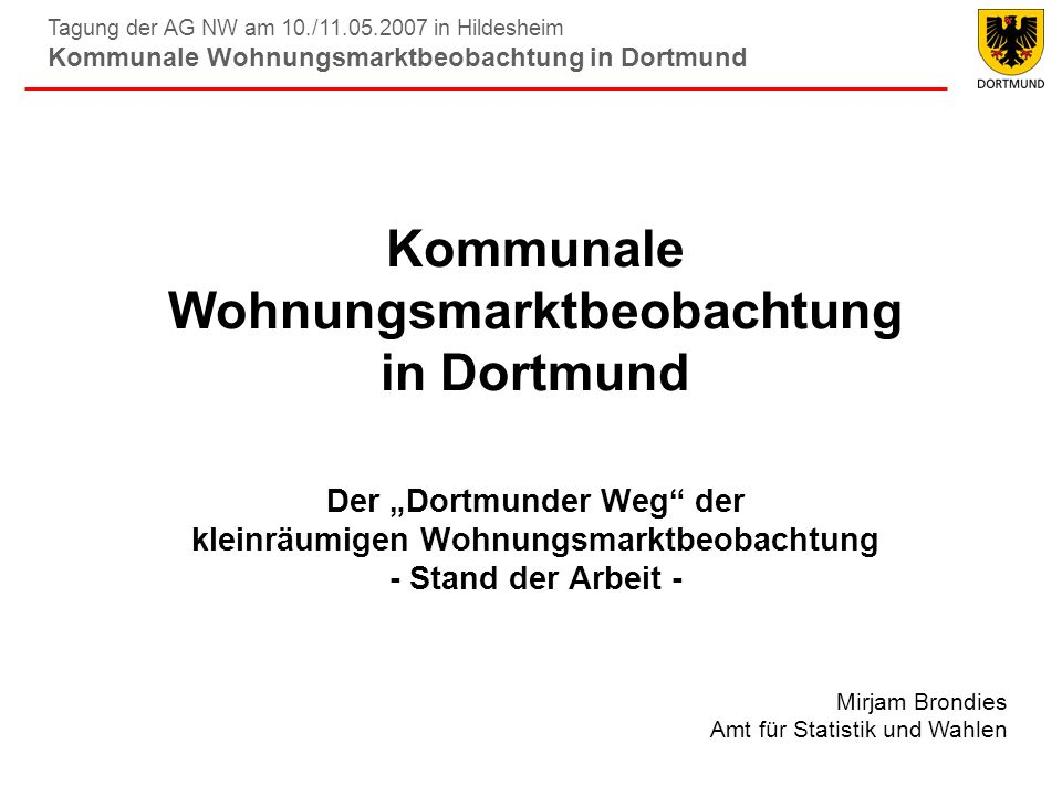 Tagung der AG NW am 10./11.05.2007 in Hildesheim Kommunale Wohnungsmarktbeobachtung in Dortmund Einrichtung 1991 unter Bedingung eines angespannten Wohnungs- marktes, seitdem jährliche Berichterstattung Kooperation zwischen Amt für Wohnungswesen (federführend), Amt für Statistik und Wahlen, Uni Dortmund (Fak.