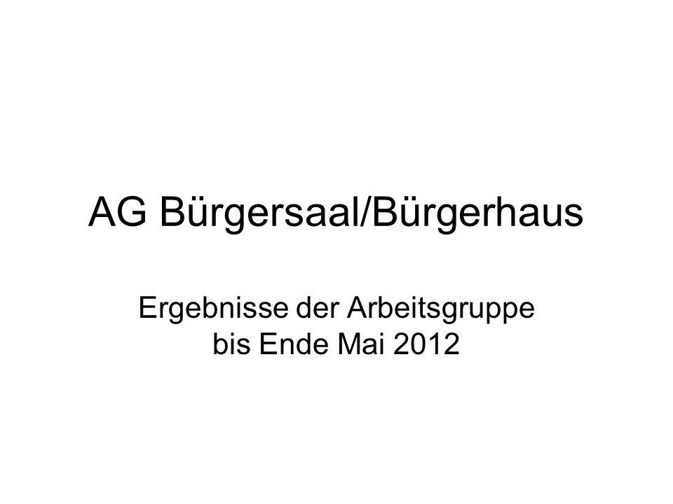 AG Bürgersaal/Bürgerhaus Ergebnisse der Arbeitsgruppe bis Ende Mai 2012