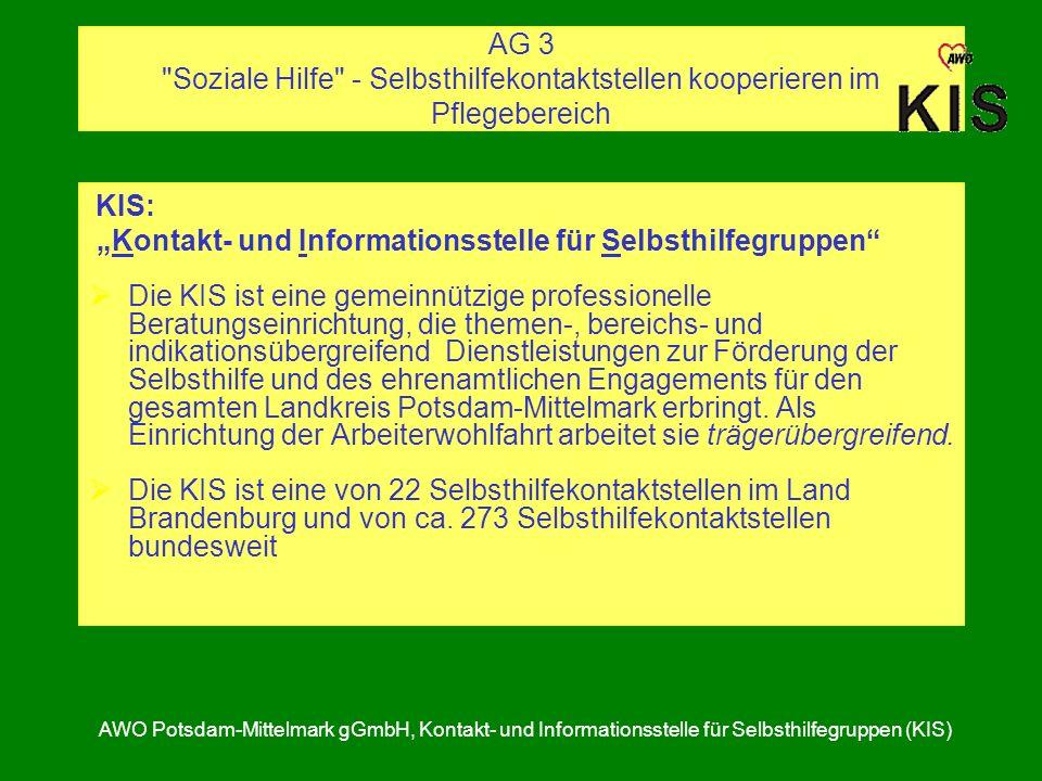 AG 3 Soziale Hilfe - Selbsthilfekontaktstellen kooperieren im Pflegebereich KIS: Kontakt- und Informationsstelle für Selbsthilfegruppen Die KIS ist eine gemeinnützige professionelle Beratungseinrichtung, die themen-, bereichs- und indikationsübergreifend Dienstleistungen zur Förderung der Selbsthilfe und des ehrenamtlichen Engagements für den gesamten Landkreis Potsdam-Mittelmark erbringt.