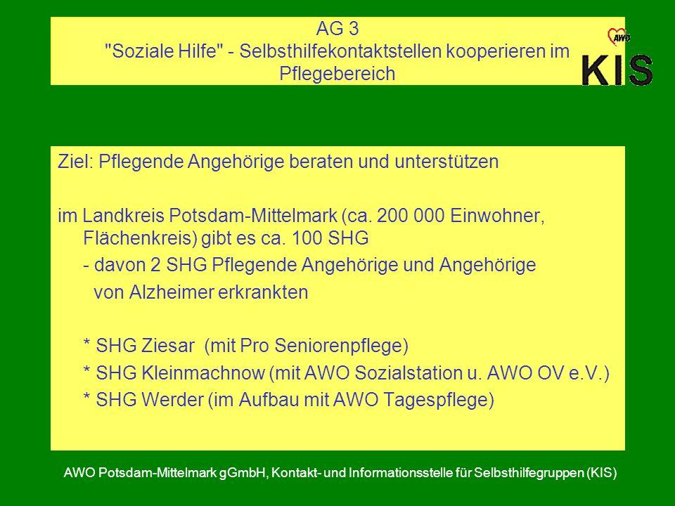 AG 3 Soziale Hilfe - Selbsthilfekontaktstellen kooperieren im Pflegebereich AWO Potsdam-Mittelmark gGmbH, Kontakt- und Informationsstelle für Selbsthilfegruppen (KIS) Ziel: Pflegende Angehörige beraten und unterstützen im Landkreis Potsdam-Mittelmark (ca.