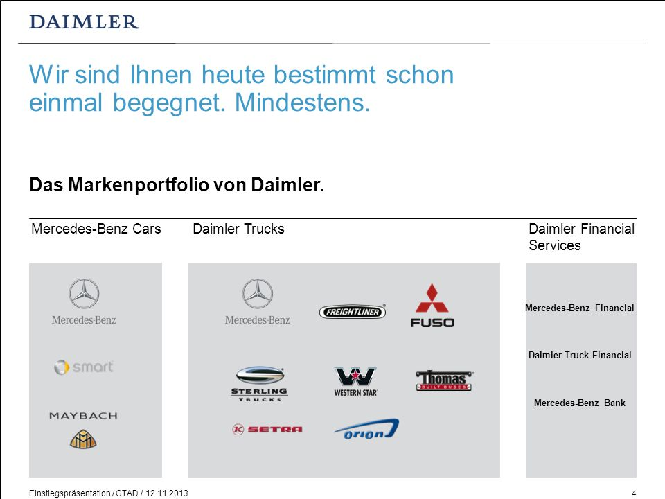 Einstiegspräsentation / GTAD / 12.11.20134 Wir sind Ihnen heute bestimmt schon einmal begegnet. Mindestens. Das Markenportfolio von Daimler. Daimler T