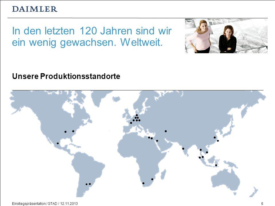 Einstiegspräsentation / GTAD / 12.11.20136 In den letzten 120 Jahren sind wir ein wenig gewachsen. Weltweit. Unsere Produktionsstandorte