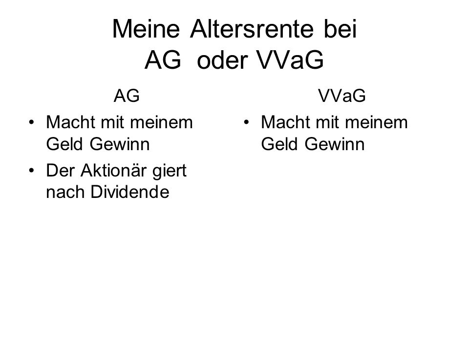 Meine Altersrente bei AG oder VVaG AG Macht mit meinem Geld Gewinn Der Aktionär giert nach Dividende VVaG Macht mit meinem Geld Gewinn Kein Aktionär