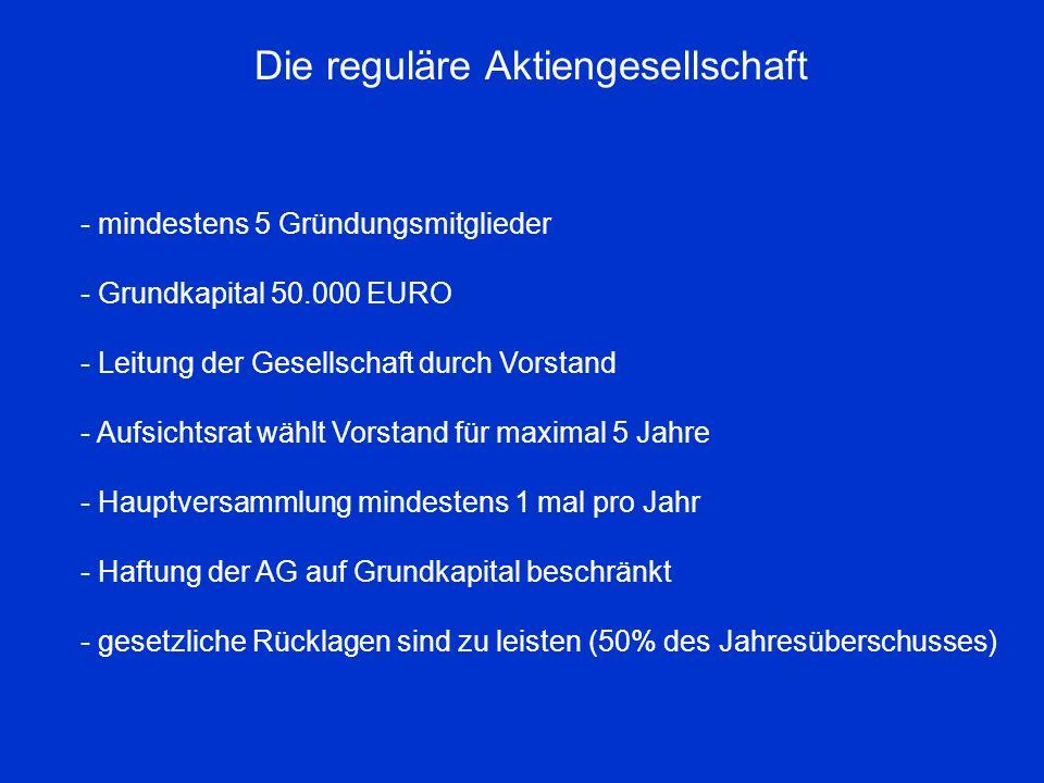 Die reguläre Aktiengesellschaft - mindestens 5 Gründungsmitglieder - Grundkapital 50.000 EURO - Leitung der Gesellschaft durch Vorstand - Aufsichtsrat