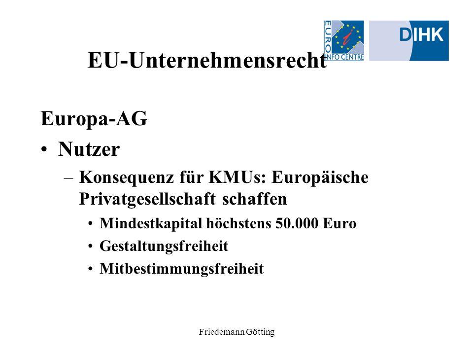 Friedemann Götting EU-Unternehmensrecht Europa-AG Nutzer –Konsequenz für KMUs: Europäische Privatgesellschaft schaffen Mindestkapital höchstens 50.000