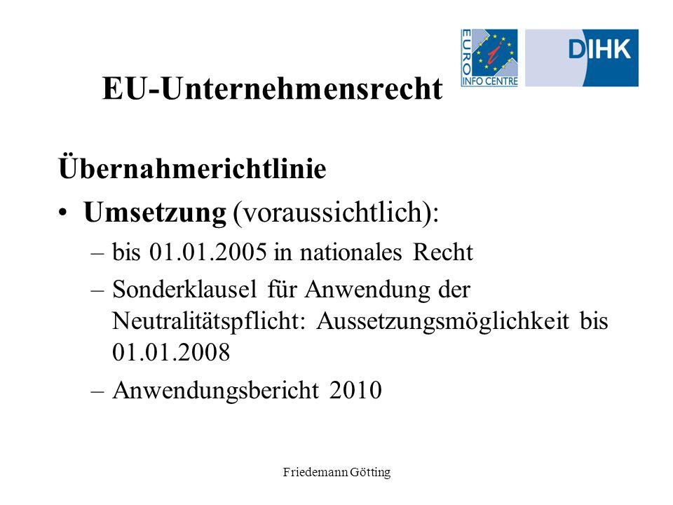 Friedemann Götting EU-Unternehmensrecht Übernahmerichtlinie Umsetzung (voraussichtlich): –bis 01.01.2005 in nationales Recht –Sonderklausel für Anwend