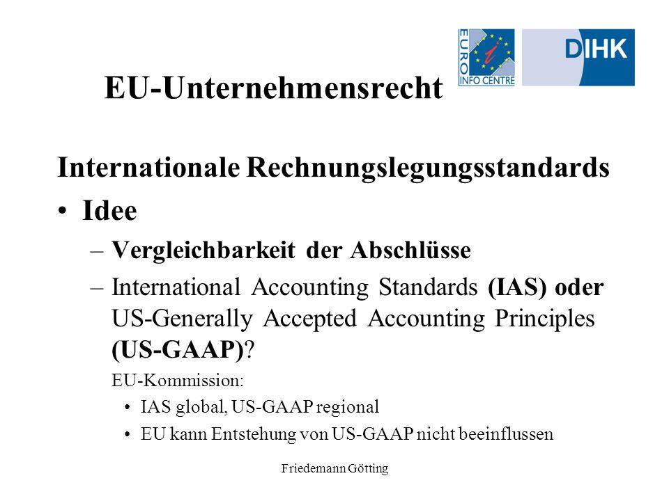 Friedemann Götting EU-Unternehmensrecht Internationale Rechnungslegungsstandards Idee –Vergleichbarkeit der Abschlüsse –International Accounting Stand