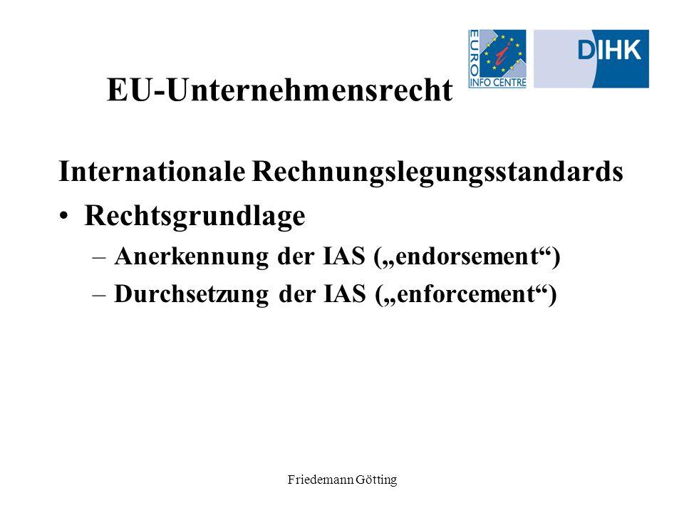 Friedemann Götting EU-Unternehmensrecht Internationale Rechnungslegungsstandards Rechtsgrundlage –Anerkennung der IAS (endorsement) –Durchsetzung der