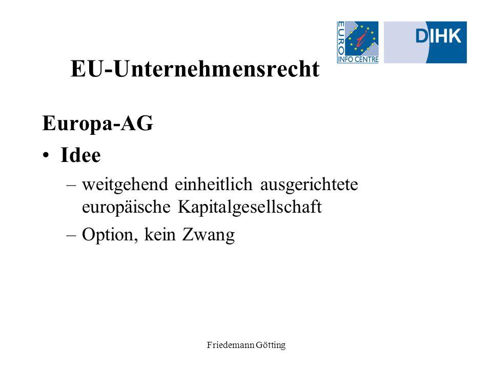 Friedemann Götting EU-Unternehmensrecht Europa-AG Rechtsgrundlagen –Gemeinschaftsrecht (Statut-VO; Mitbestimmungs-RL) –Mitgliedstaatliches nationales Recht (Sitzstaat) –Gesellschafts-individuelles Satzungsrecht –Konsequenz: nationale AG im europäischen Gewand