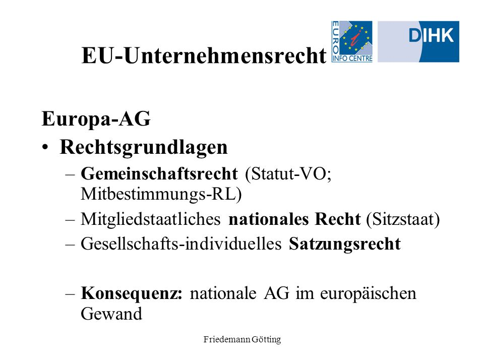 Friedemann Götting EU-Unternehmensrecht Europa-AG Rechtsgrundlagen –Gemeinschaftsrecht (Statut-VO; Mitbestimmungs-RL) –Mitgliedstaatliches nationales