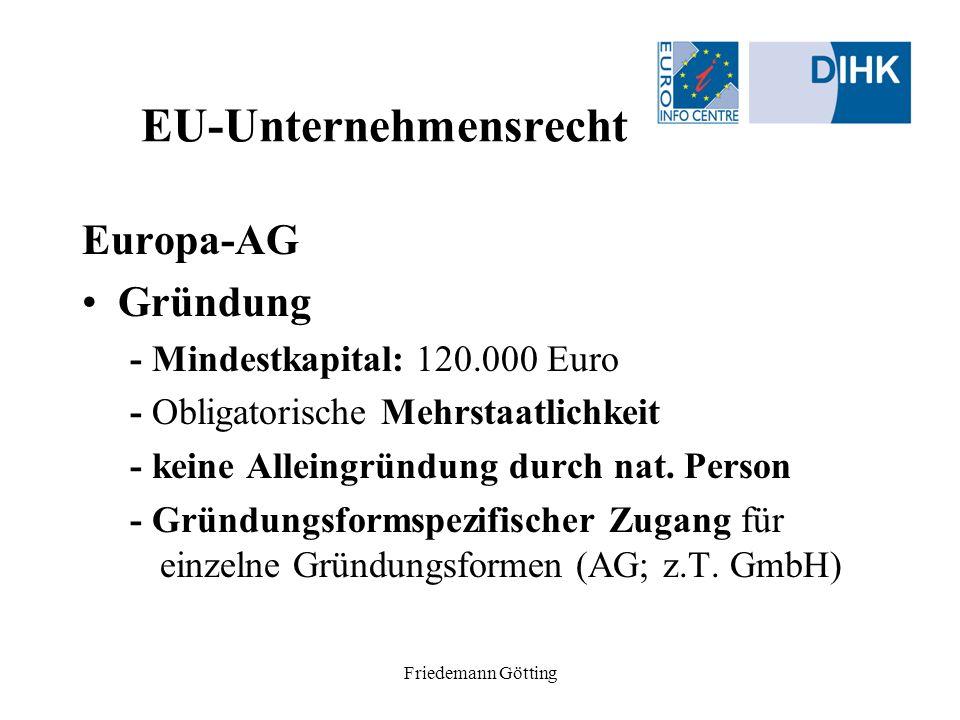 Friedemann Götting EU-Unternehmensrecht Europa-AG Gründung - Gründungsformen (numerus clausus) (1) Verschmelzungs-SE (2) Holding-SE (3) Gemeinschafts-SE (4) Umwandlungs-SE (5) derivativ: Tochter-SE